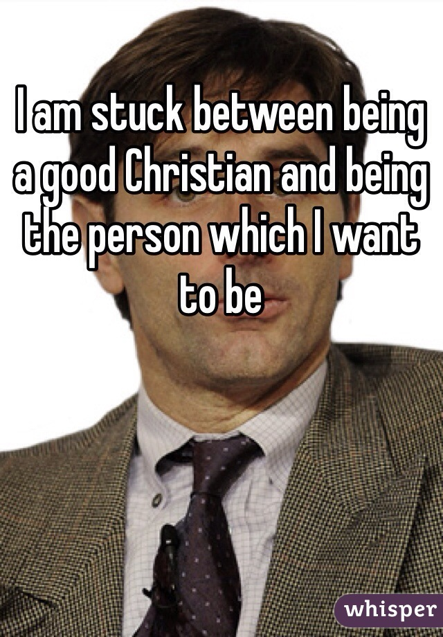 I am stuck between being a good Christian and being the person which I want to be