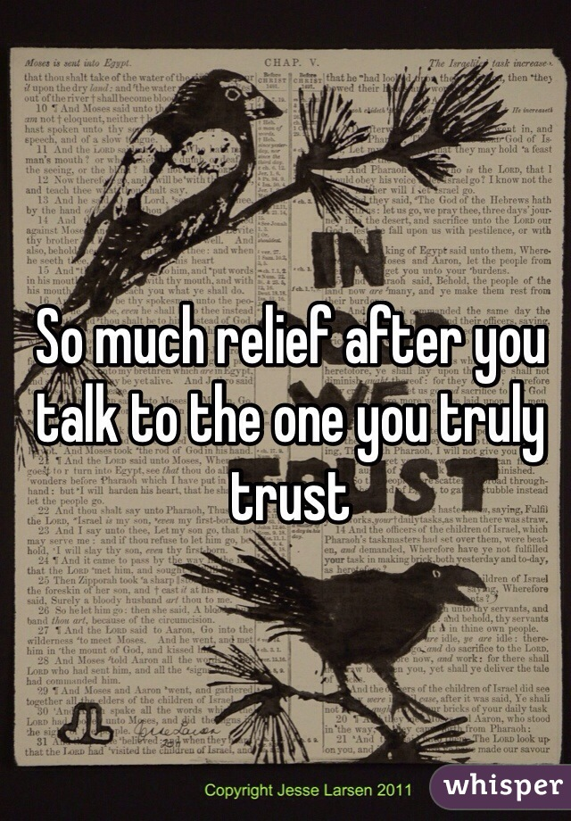 So much relief after you talk to the one you truly trust