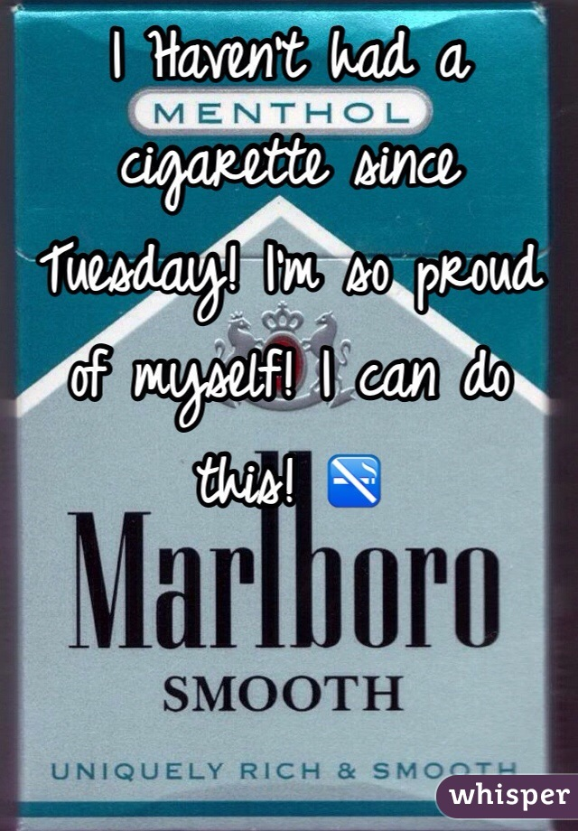 I Haven't had a cigarette since Tuesday! I'm so proud of myself! I can do this! 🚭