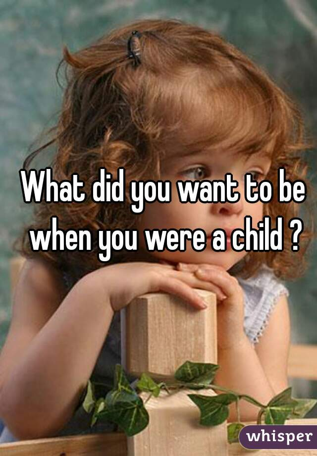 What did you want to be when you were a child ?