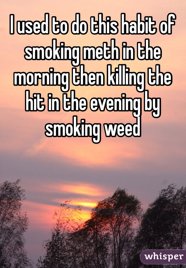 I used to do this habit of smoking meth in the morning then killing the hit in the evening by smoking weed