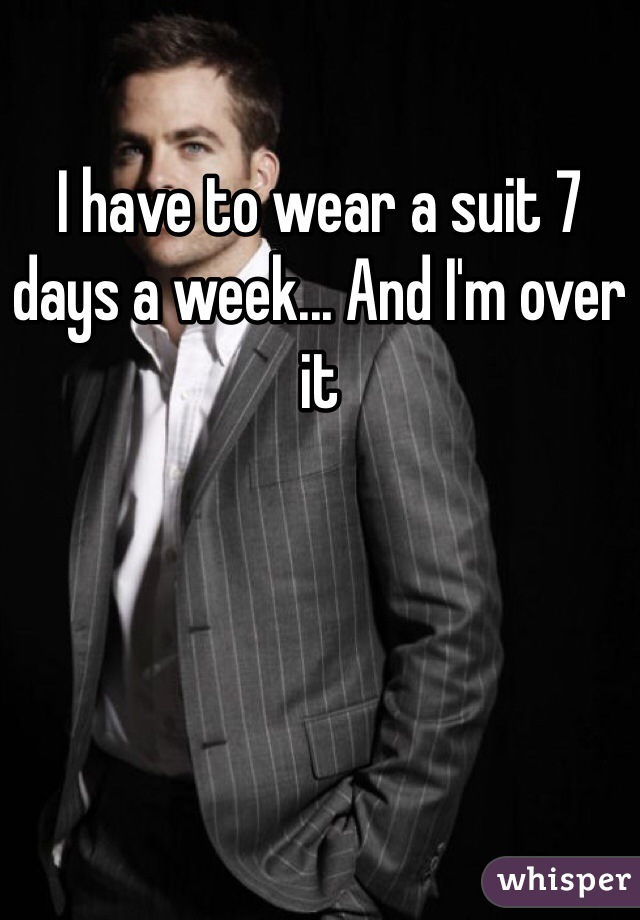 I have to wear a suit 7 days a week... And I'm over it