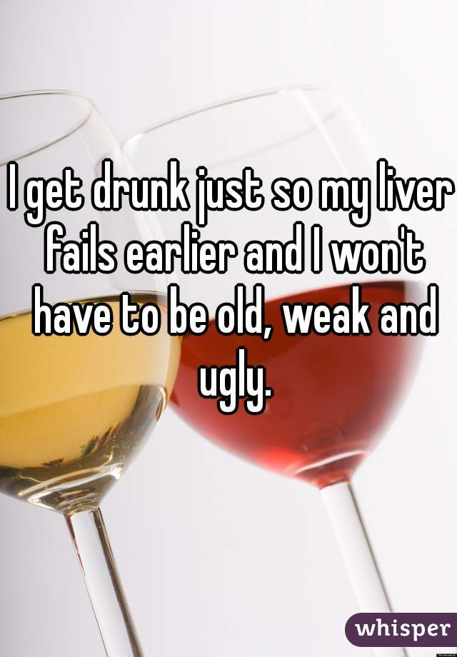 I get drunk just so my liver fails earlier and I won't have to be old, weak and ugly.