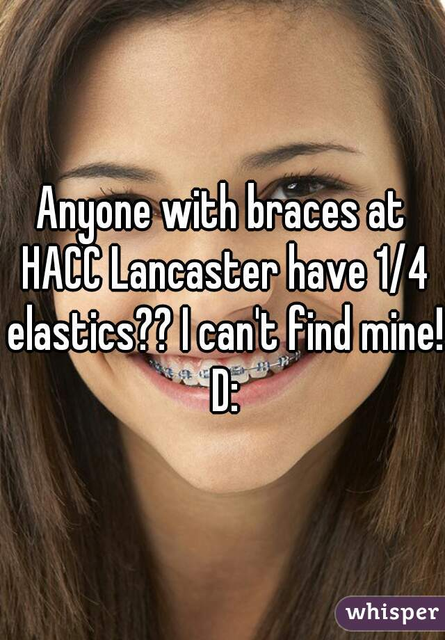 Anyone with braces at HACC Lancaster have 1/4 elastics?? I can't find mine! D: