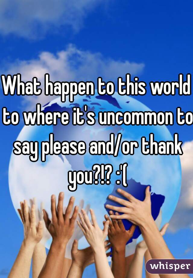 What happen to this world to where it's uncommon to say please and/or thank you?!? :'(