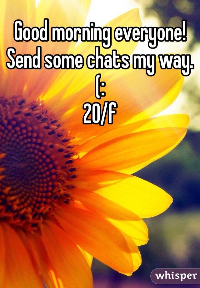 Good morning everyone! Send some chats my way. (: 20/f