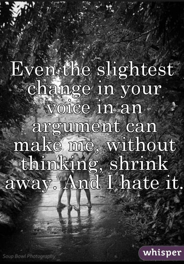 Even the slightest change in your voice in an argument can make me, without thinking, shrink away. And I hate it.