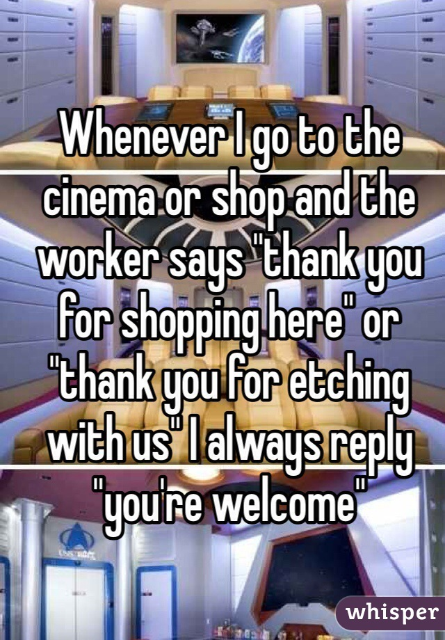 """Whenever I go to the cinema or shop and the worker says """"thank you for shopping here"""" or """"thank you for etching with us"""" I always reply """"you're welcome"""""""