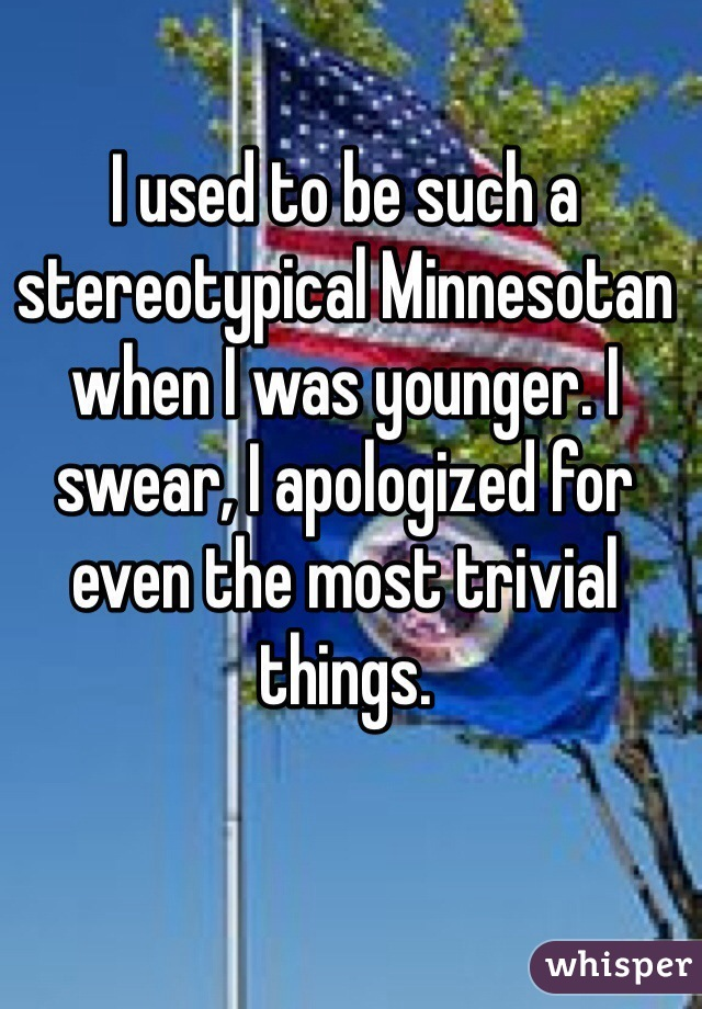I used to be such a stereotypical Minnesotan when I was younger. I swear, I apologized for even the most trivial things.
