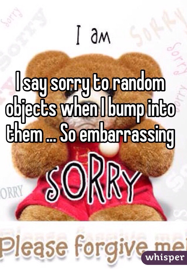 I say sorry to random objects when I bump into them ... So embarrassing