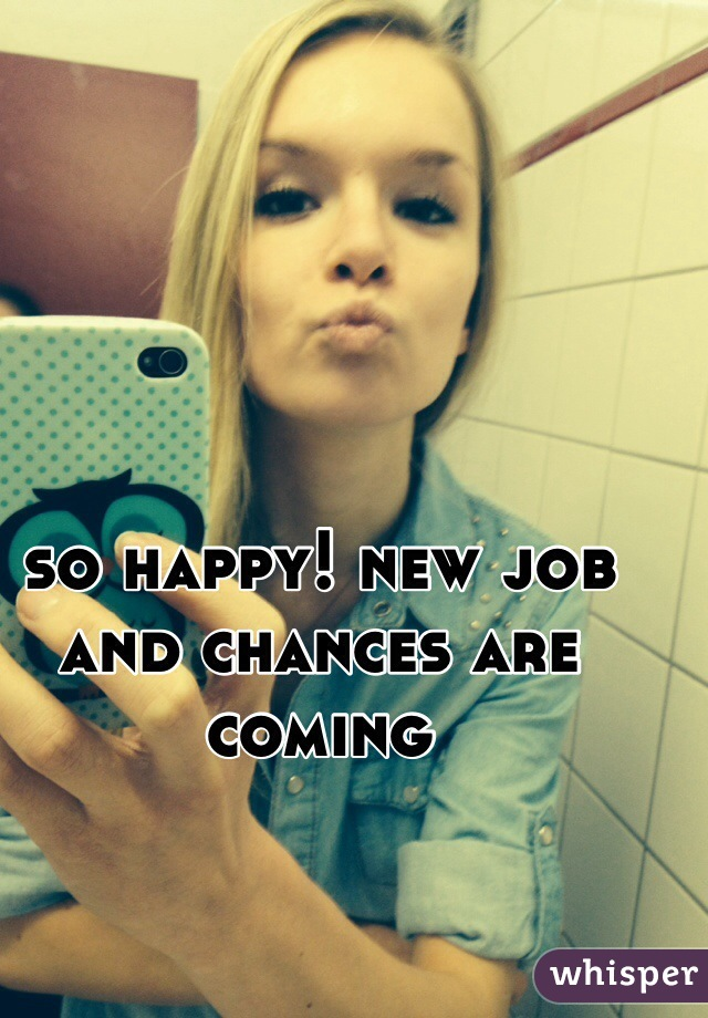 so happy! new job and chances are coming