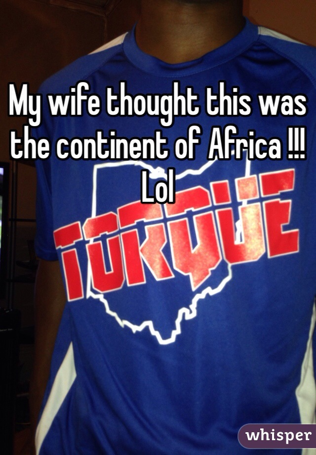 My wife thought this was the continent of Africa !!! Lol