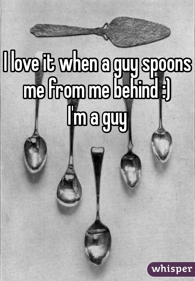 I love it when a guy spoons me from me behind :)  I'm a guy