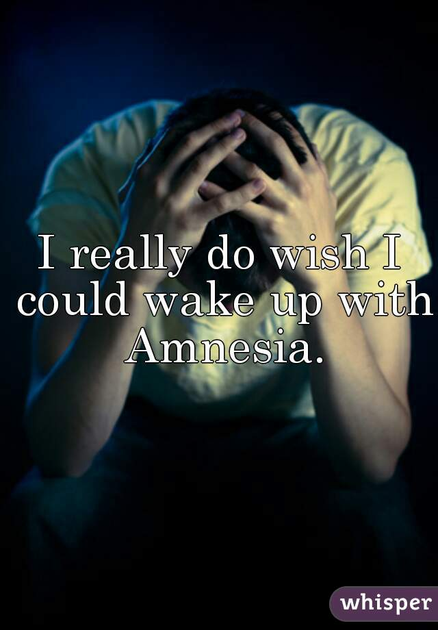 I really do wish I could wake up with Amnesia.