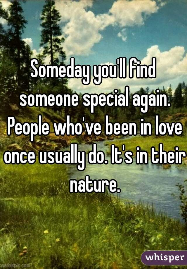 Someday you'll find someone special again. People who've been in love once usually do. It's in their nature.