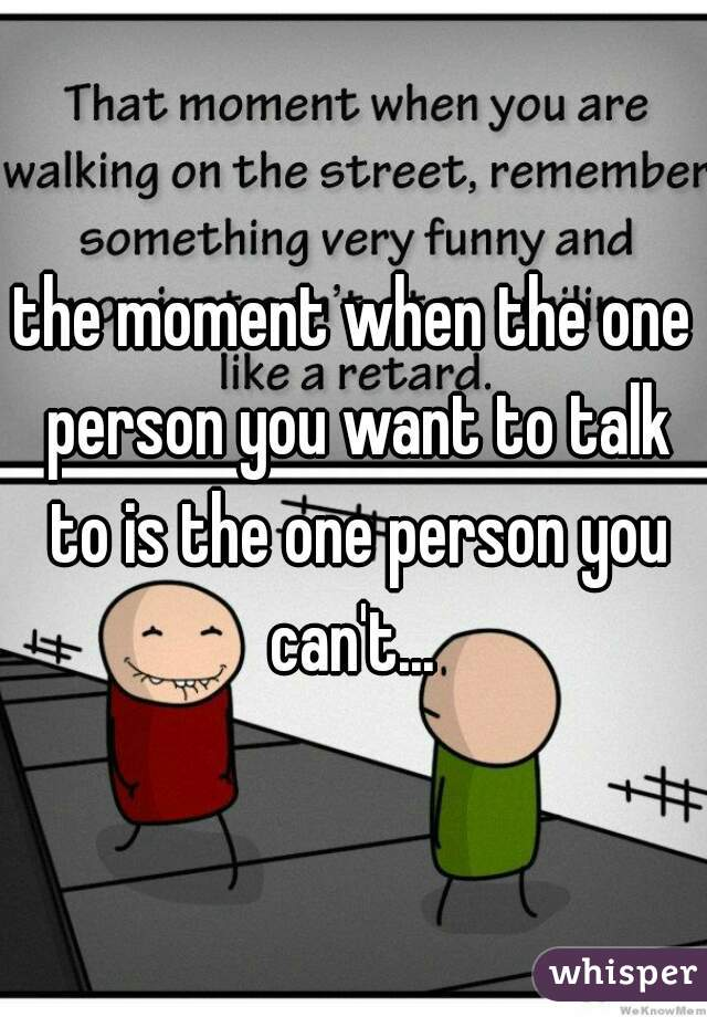 the moment when the one person you want to talk to is the one person you can't...