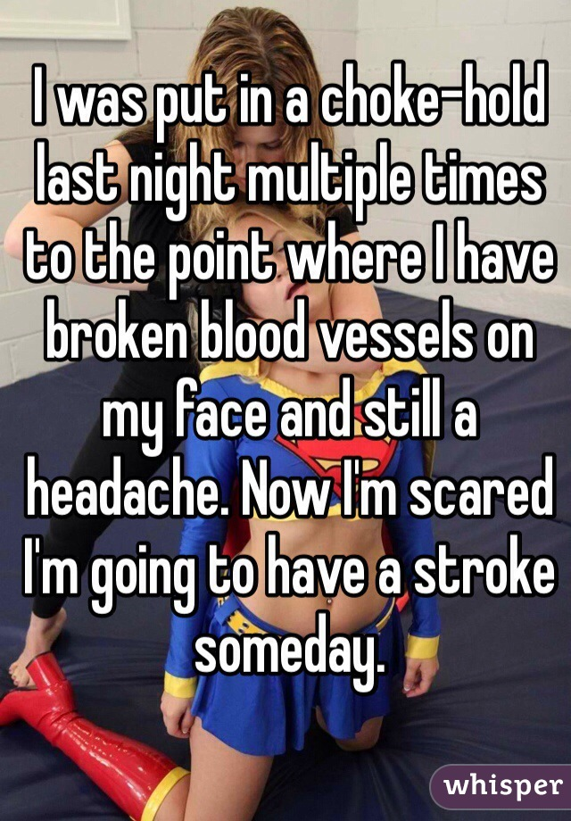 I was put in a choke-hold last night multiple times to the point where I have broken blood vessels on my face and still a headache. Now I'm scared I'm going to have a stroke someday.