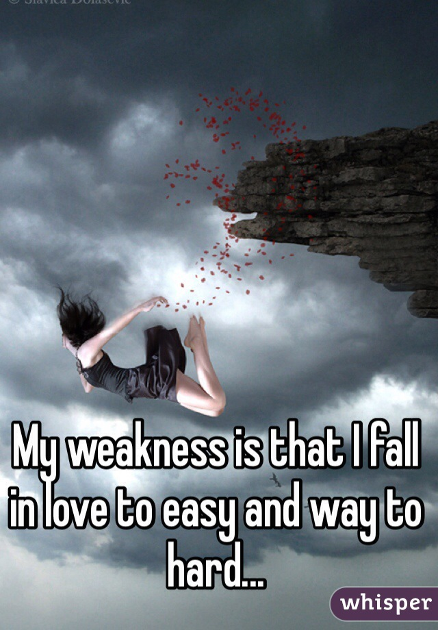 My weakness is that I fall in love to easy and way to hard...