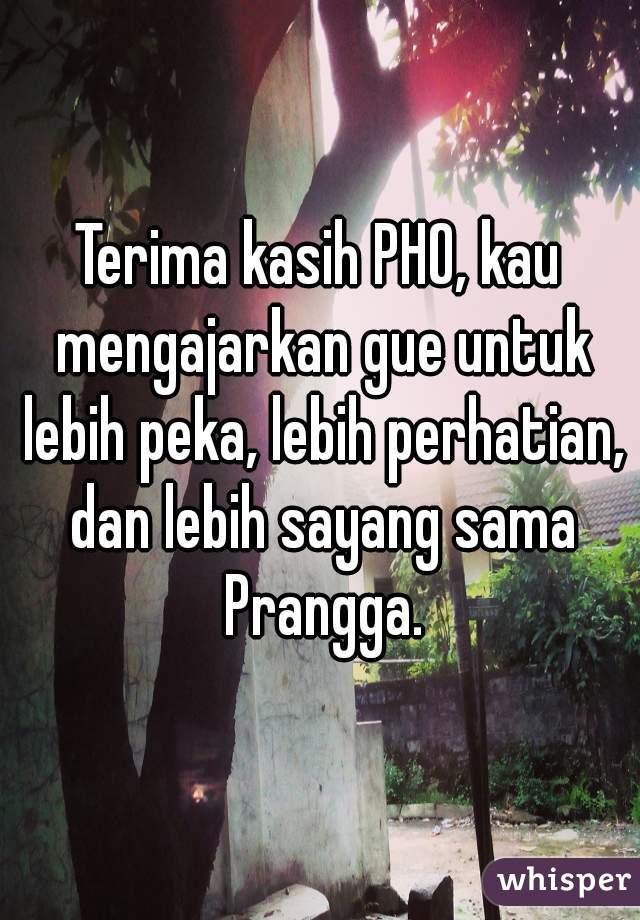 Terima kasih PHO, kau mengajarkan gue untuk lebih peka, lebih perhatian, dan lebih sayang sama Prangga.