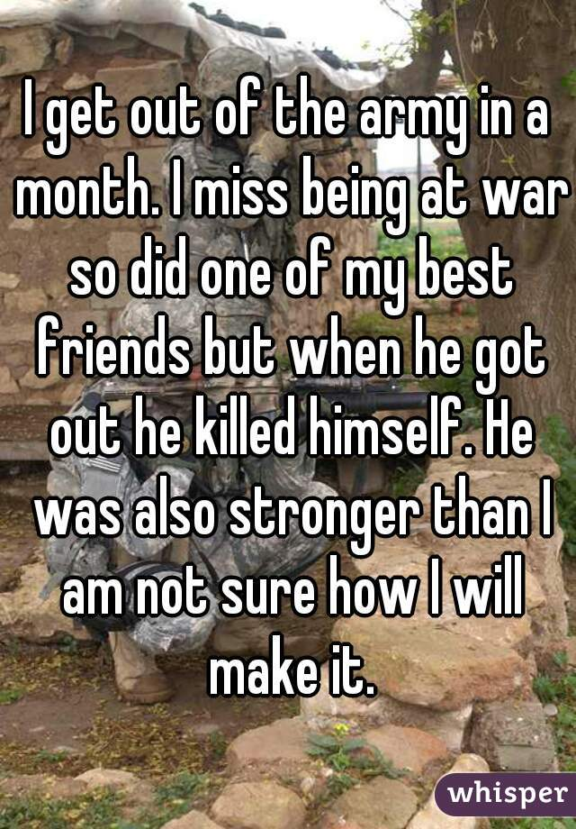 I get out of the army in a month. I miss being at war so did one of my best friends but when he got out he killed himself. He was also stronger than I am not sure how I will make it.