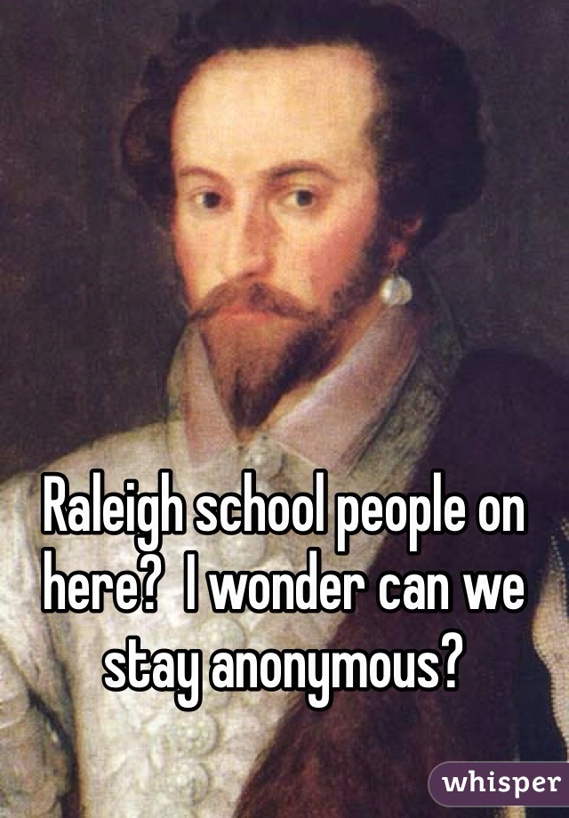 Raleigh school people on here?  I wonder can we stay anonymous?
