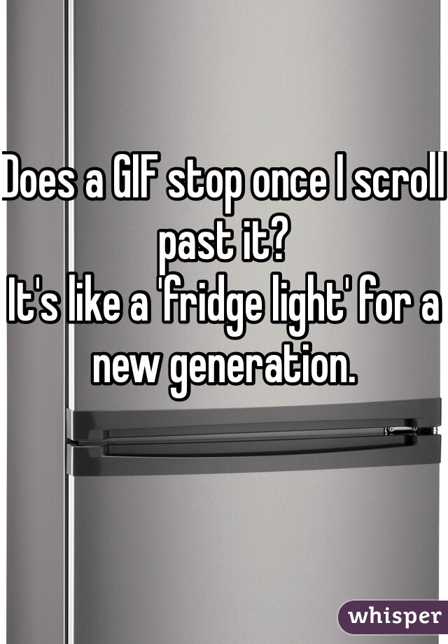 Does a GIF stop once I scroll past it?  It's like a 'fridge light' for a new generation.