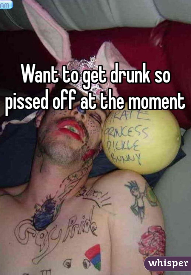 Want to get drunk so pissed off at the moment