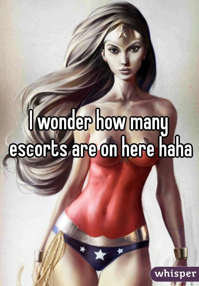 I wonder how many escorts are on here haha