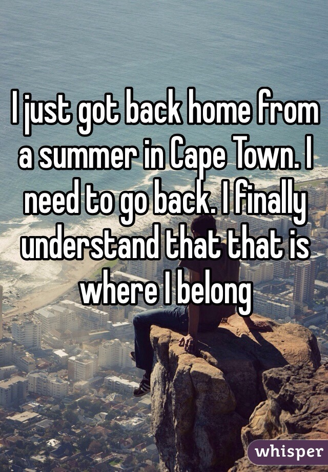 I just got back home from a summer in Cape Town. I need to go back. I finally understand that that is where I belong