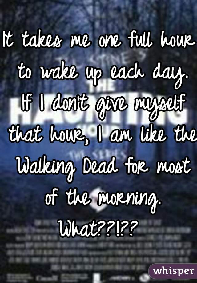 It takes me one full hour to wake up each day. If I don't give myself that hour, I am like the Walking Dead for most of the morning. What??!??
