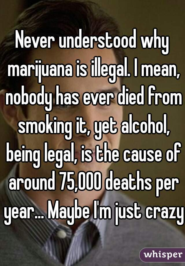 Never understood why marijuana is illegal. I mean, nobody has ever died from smoking it, yet alcohol, being legal, is the cause of around 75,000 deaths per year... Maybe I'm just crazy