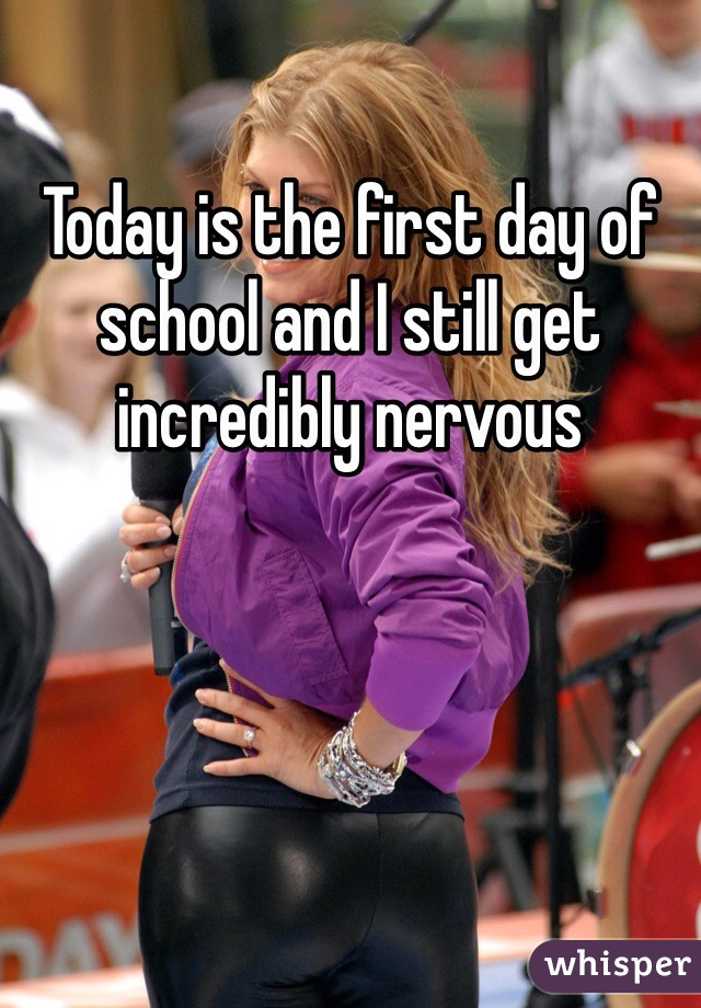 Today is the first day of school and I still get incredibly nervous