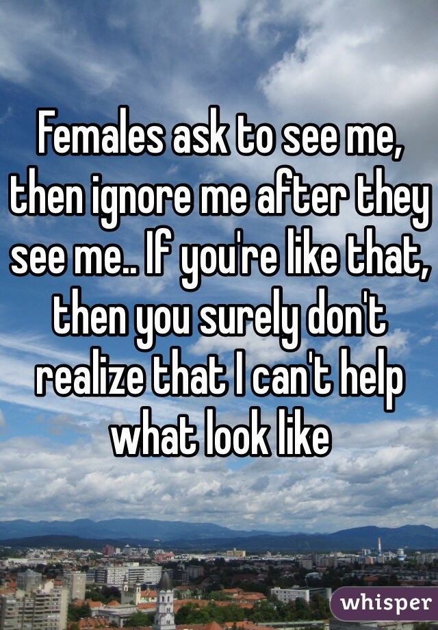 Females ask to see me, then ignore me after they see me.. If you're like that, then you surely don't realize that I can't help what look like