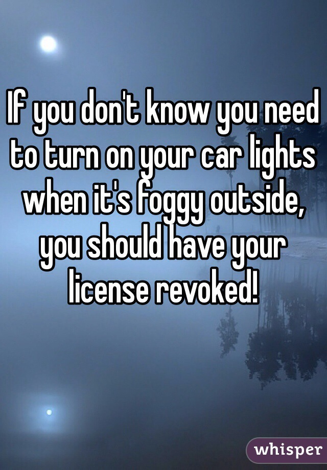 If you don't know you need to turn on your car lights when it's foggy outside, you should have your license revoked!
