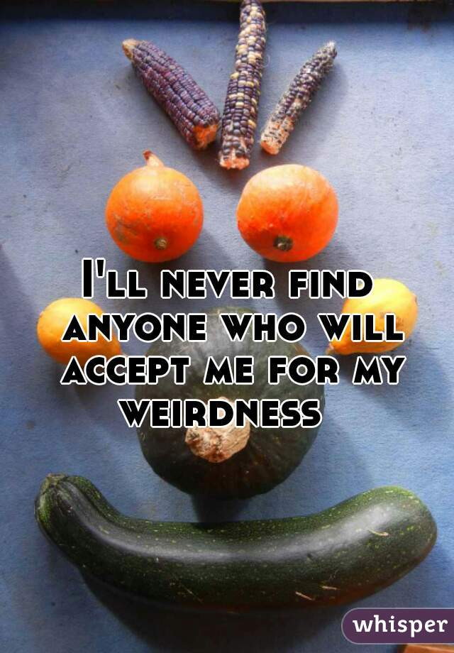 I'll never find anyone who will accept me for my weirdness