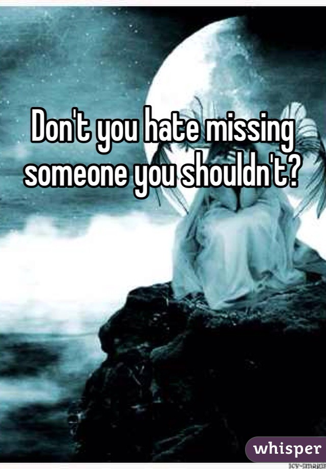 Don't you hate missing someone you shouldn't?