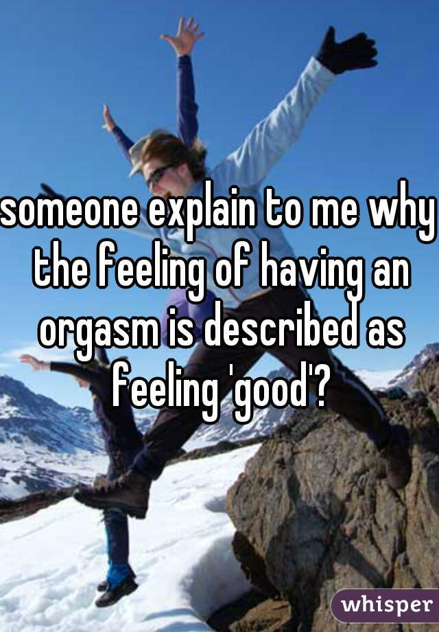 someone explain to me why the feeling of having an orgasm is described as feeling 'good'?