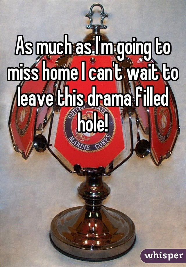 As much as I'm going to miss home I can't wait to leave this drama filled hole!