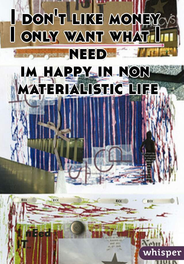 I don't like money I only want what I need im happy in non materialistic life