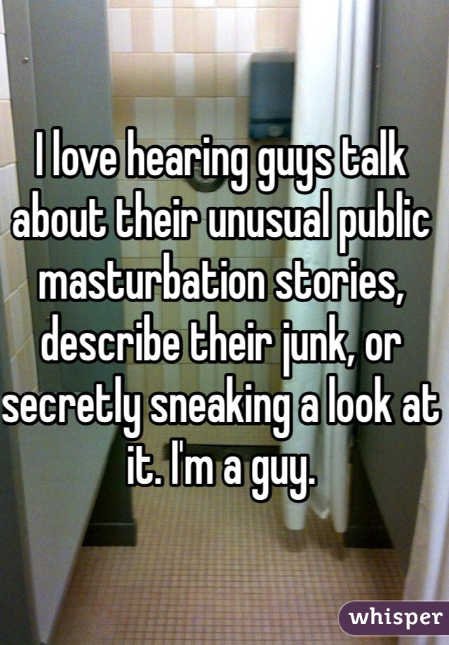 I love hearing guys talk about their unusual public masturbation stories, describe their junk, or secretly sneaking a look at it. I'm a guy.