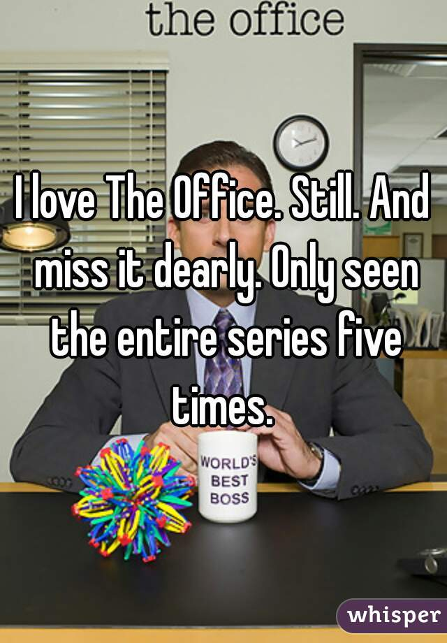 I love The Office. Still. And miss it dearly. Only seen the entire series five times.