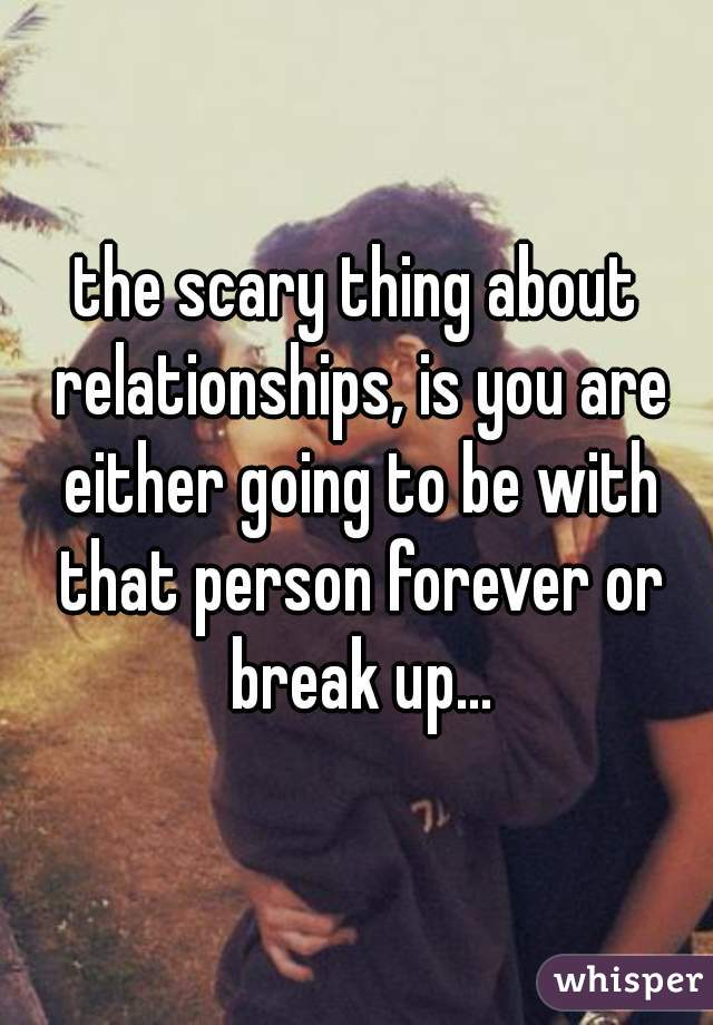 the scary thing about relationships, is you are either going to be with that person forever or break up...