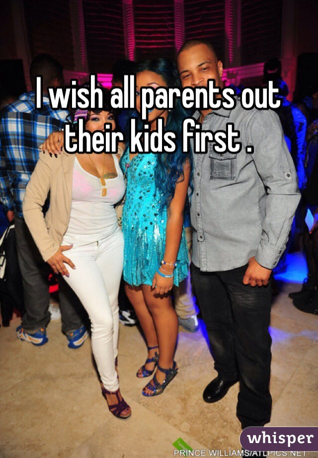 I wish all parents out their kids first .