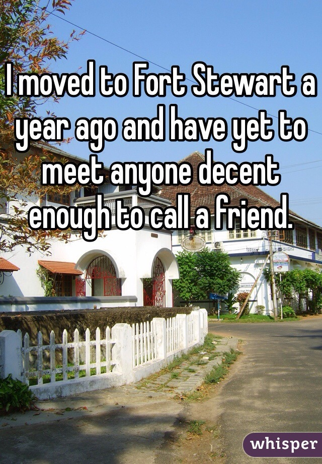 I moved to Fort Stewart a year ago and have yet to meet anyone decent enough to call a friend.