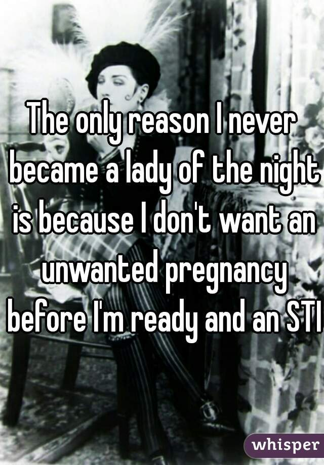 The only reason I never became a lady of the night is because I don't want an unwanted pregnancy before I'm ready and an STI