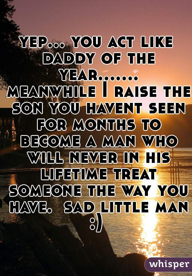 yep... you act like daddy of the year....... meanwhile I raise the son you havent seen for months to become a man who will never in his lifetime treat someone the way you have.  sad little man :)