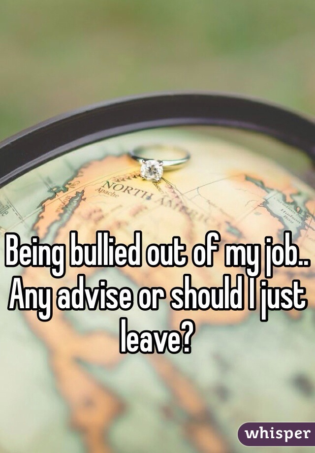 Being bullied out of my job.. Any advise or should I just leave?