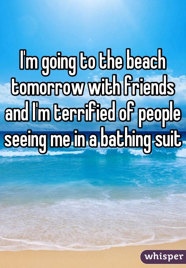 I'm going to the beach tomorrow with friends and I'm terrified of people seeing me in a bathing suit