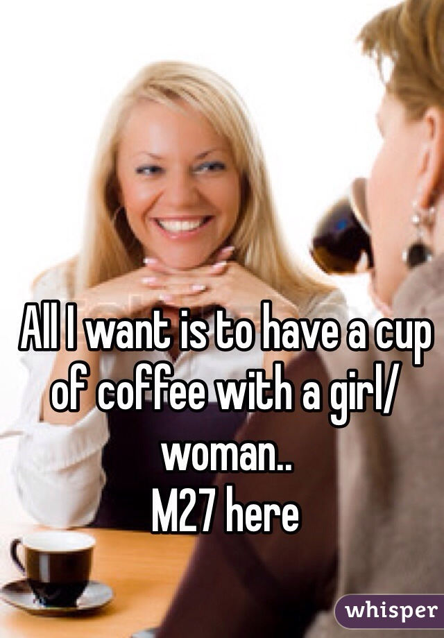 All I want is to have a cup of coffee with a girl/woman.. M27 here