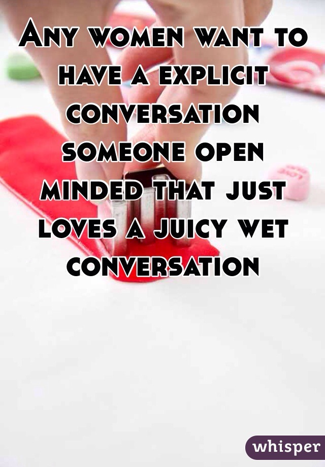 Any women want to have a explicit conversation someone open minded that just loves a juicy wet conversation